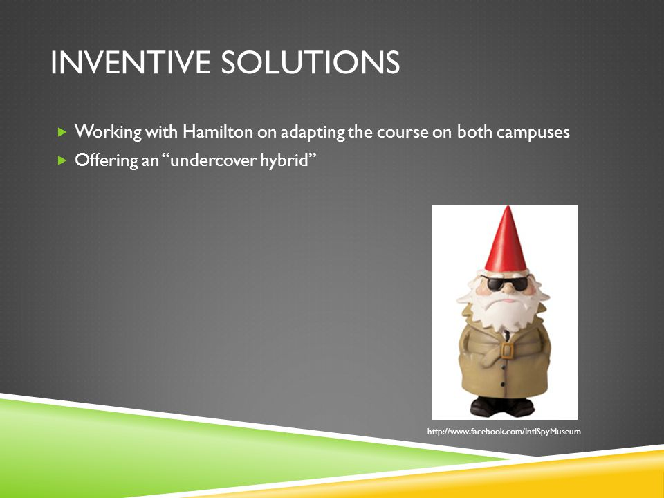 INVENTIVE SOLUTIONS Working with Hamilton on adapting the course on both campuses Offering an undercover hybrid http://www.facebook.com/IntlSpyMuseum
