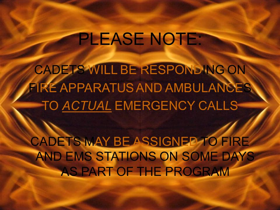 PLEASE NOTE: CADETS WILL BE RESPONDING ON FIRE APPARATUS AND AMBULANCES TO ACTUAL EMERGENCY CALLS CADETS MAY BE ASSIGNED TO FIRE AND EMS STATIONS ON SOME DAYS AS PART OF THE PROGRAM