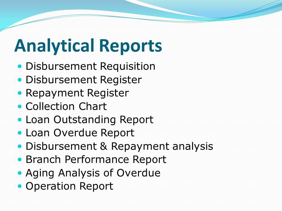 Analytical Reports Disbursement Requisition Disbursement Register Repayment Register Collection Chart Loan Outstanding Report Loan Overdue Report Disb
