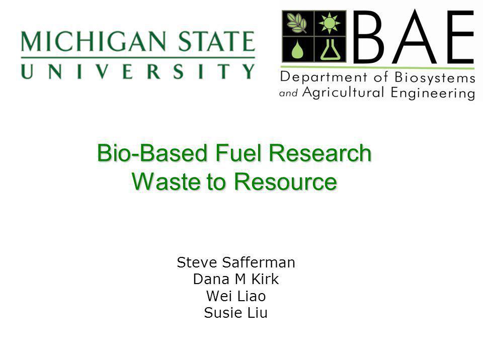 Bio-Based Fuel Research Waste to Resource Steve Safferman Dana M Kirk Wei Liao Susie Liu