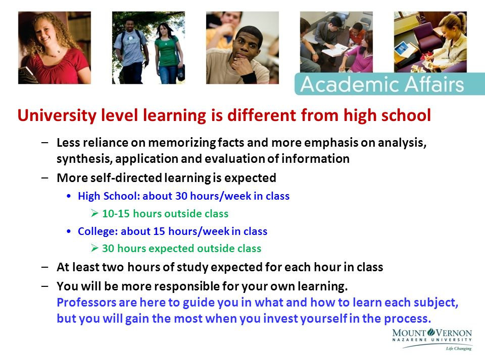 University level learning is different from high school –Less reliance on memorizing facts and more emphasis on analysis, synthesis, application and evaluation of information –More self-directed learning is expected High School: about 30 hours/week in class 10-15 hours outside class College: about 15 hours/week in class 30 hours expected outside class –At least two hours of study expected for each hour in class –You will be more responsible for your own learning.