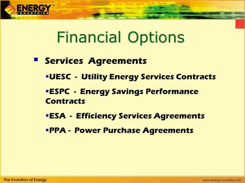 Financial Options Services Agreements UESC - Utility Energy Services Contracts ESPC - Energy Savings Performance Contracts ESA - Efficiency Services Agreements PPA - Power Purchase Agreements