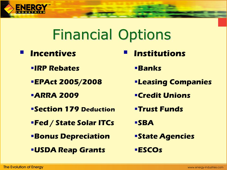 Financial Options Incentives IRP Rebates EPAct 2005/2008 ARRA 2009 Section 179 Deduction Fed / State Solar ITCs Bonus Depreciation USDA Reap Grants Institutions Banks Leasing Companies Credit Unions Trust Funds SBA State Agencies ESCOs