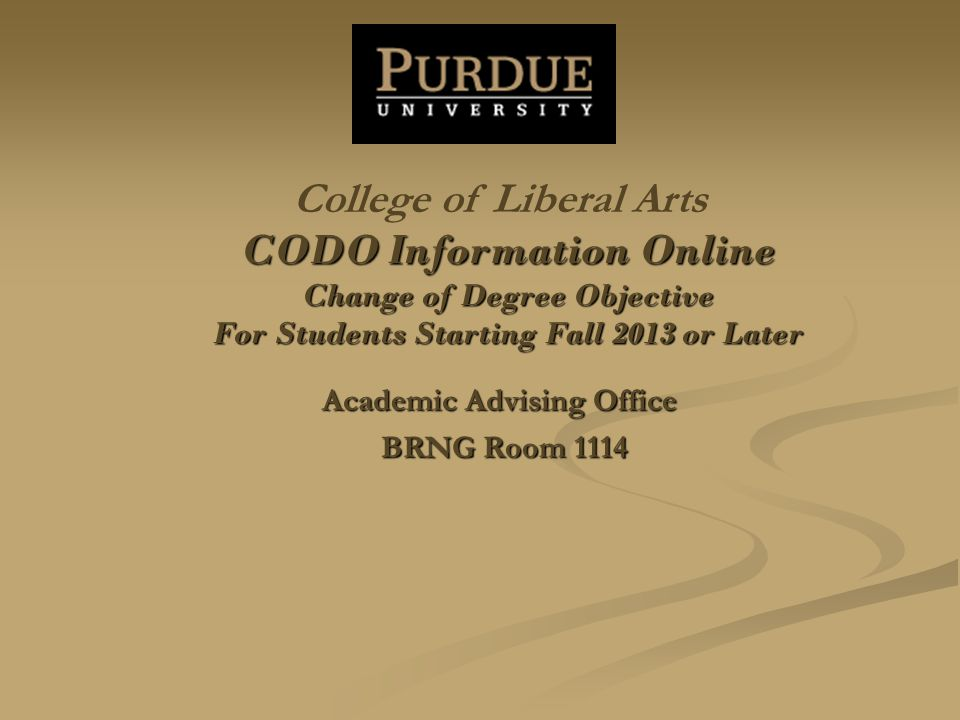 CODO Information Online Change of Degree Objective For Students Starting Fall 2013 or Later Academic Advising Office BRNG Room 1114 College of Liberal