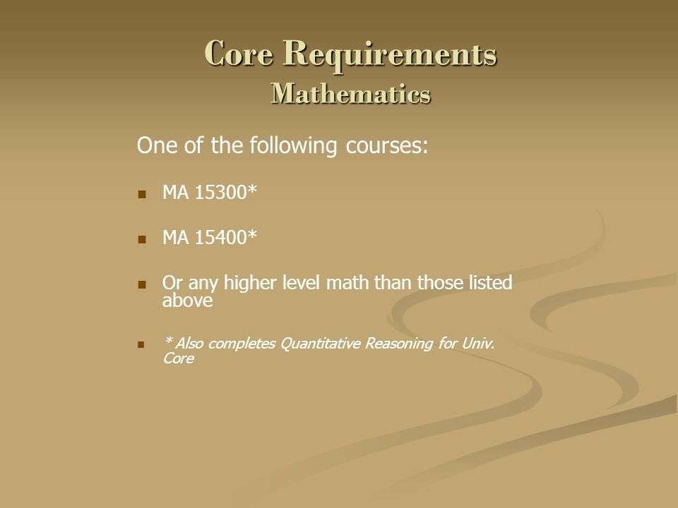 Core Requirements Mathematics One of the following courses: MA 15300* MA 15400* Or any higher level math than those listed above * Also completes Quan