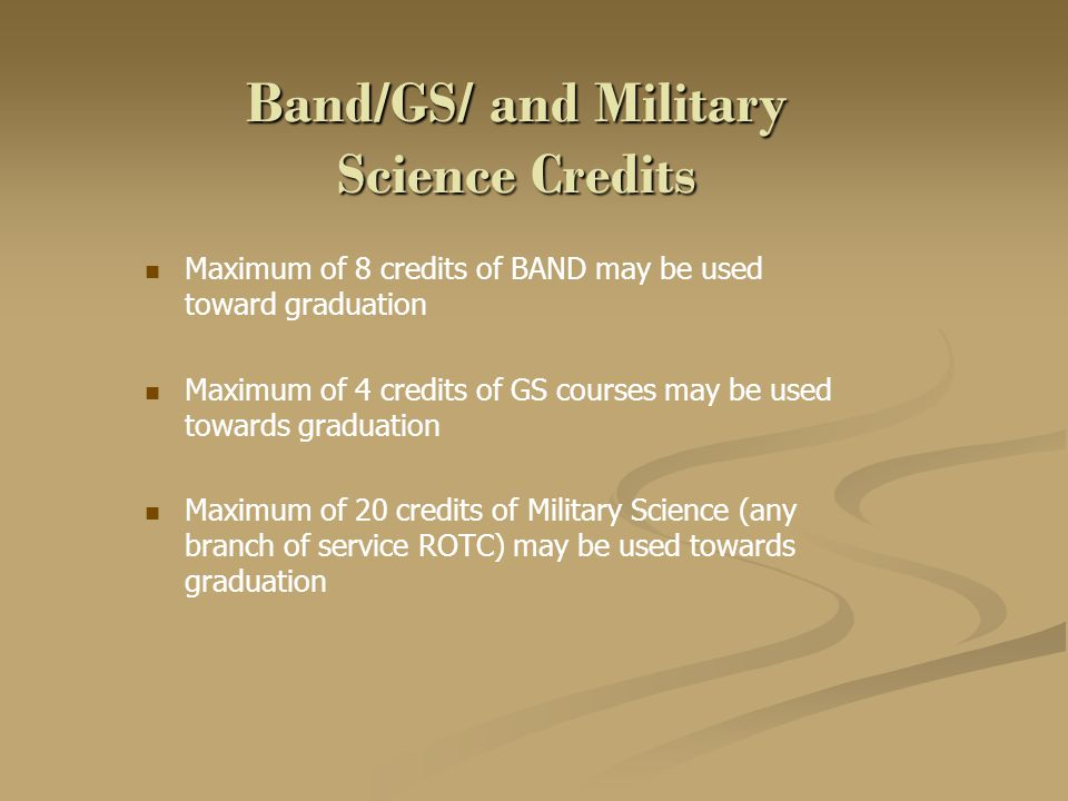 Band/GS/ and Military Science Credits Maximum of 8 credits of BAND may be used toward graduation Maximum of 4 credits of GS courses may be used toward