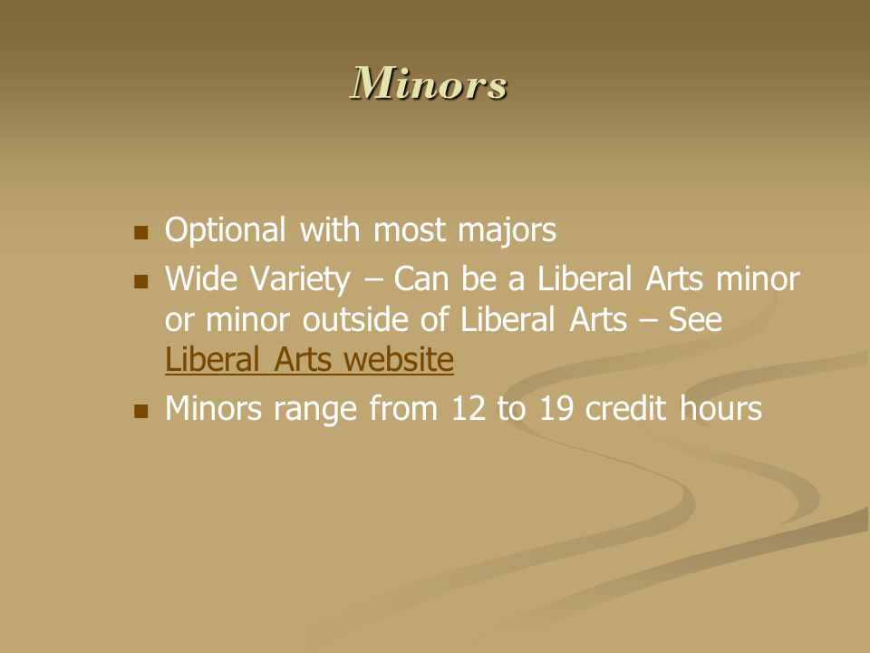 Minors Optional with most majors Wide Variety – Can be a Liberal Arts minor or minor outside of Liberal Arts – See Liberal Arts website Liberal Arts w