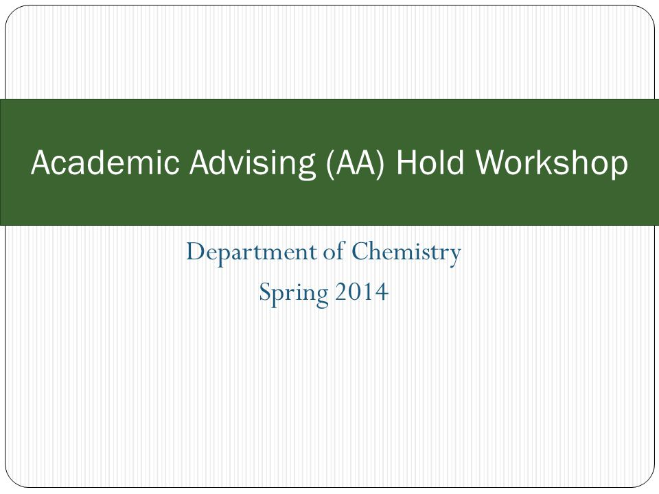 Department of Chemistry Spring 2014 Academic Advising (AA) Hold Workshop