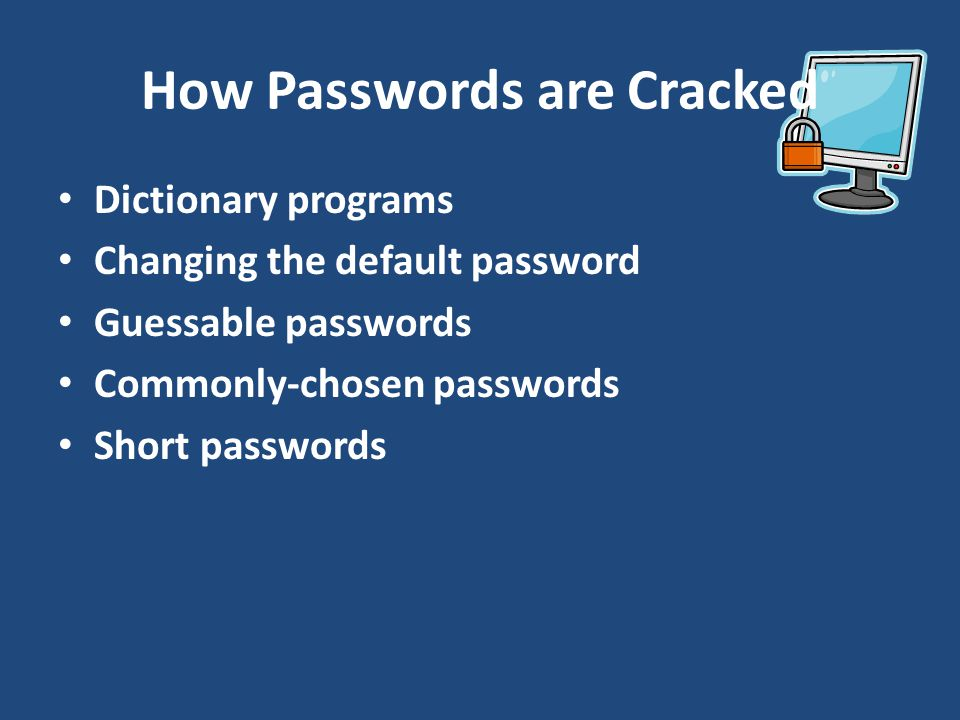 How Passwords are Cracked Dictionary programs Changing the default password Guessable passwords Commonly-chosen passwords Short passwords