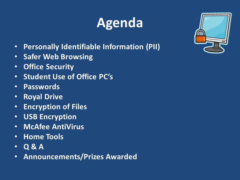 Personally Identifiable Information (PII) Safer Web Browsing Office Security Student Use of Office PCs Passwords Royal Drive Encryption of Files USB Encryption McAfee AntiVirus Home Tools Q & A Announcements/Prizes Awarded
