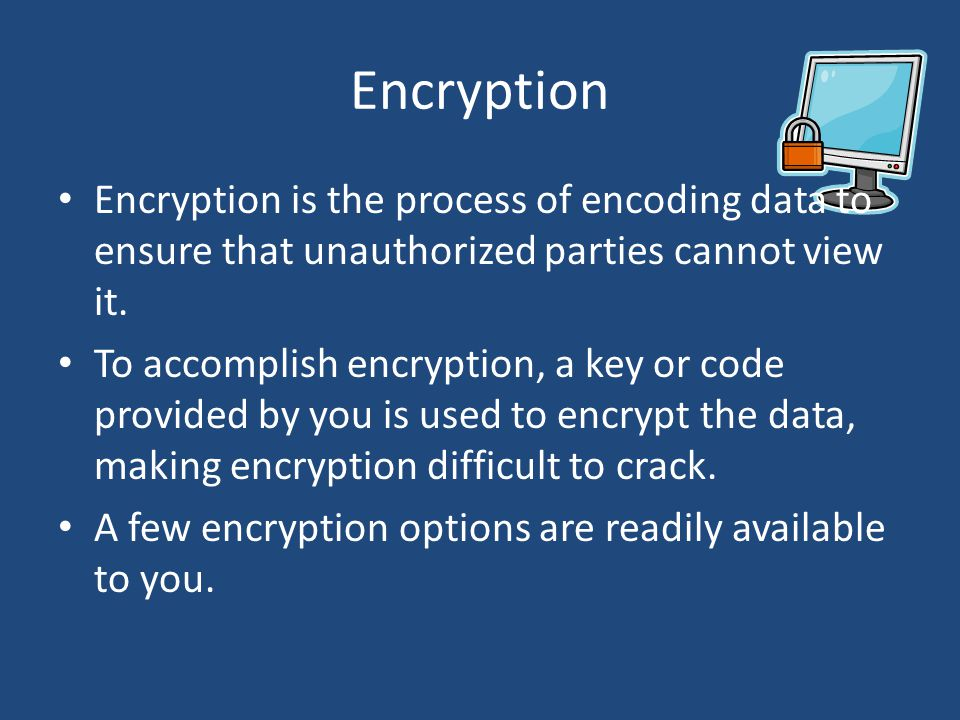 Encryption Encryption is the process of encoding data to ensure that unauthorized parties cannot view it.