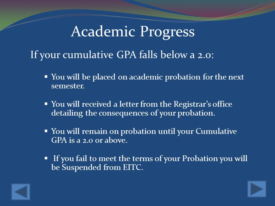 Academic Progress If your cumulative GPA falls below a 2.0: You will be placed on academic probation for the next semester.