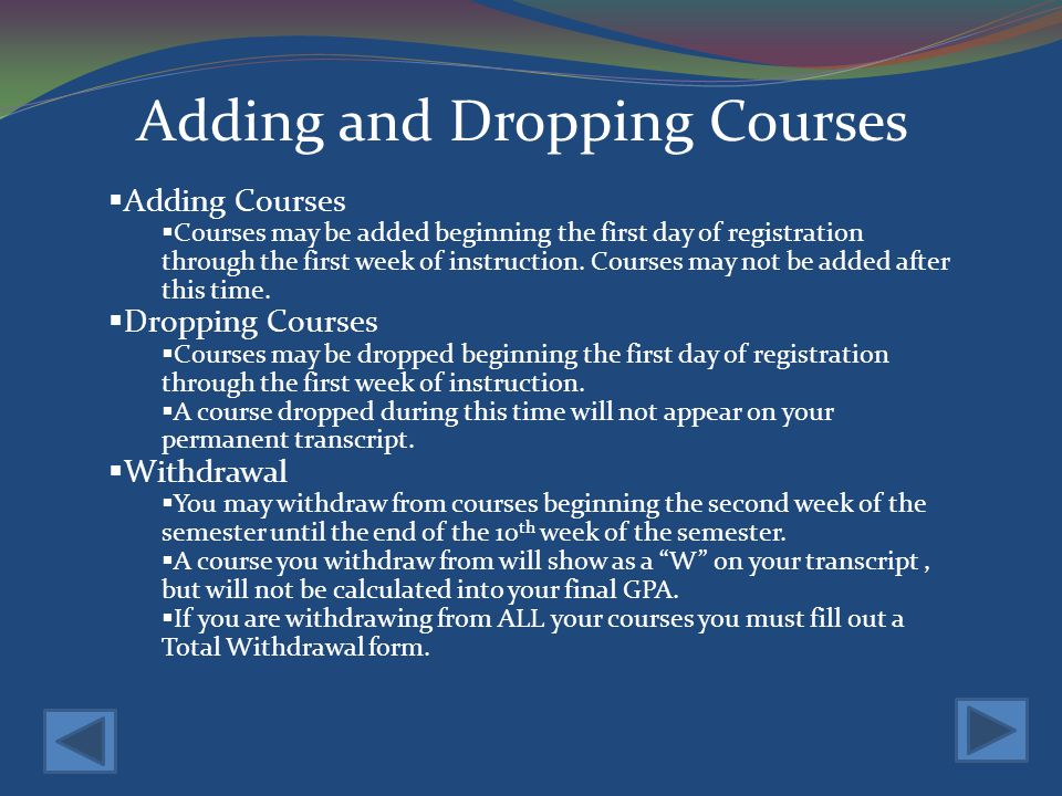 Adding and Dropping Courses Adding Courses Courses may be added beginning the first day of registration through the first week of instruction.