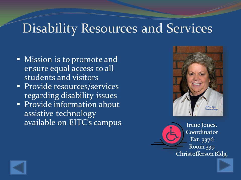 Disability Resources and Services Mission is to promote and ensure equal access to all students and visitors Provide resources/services regarding disability issues Provide information about assistive technology available on EITCs campus Irene Jones, Coordinator Ext.