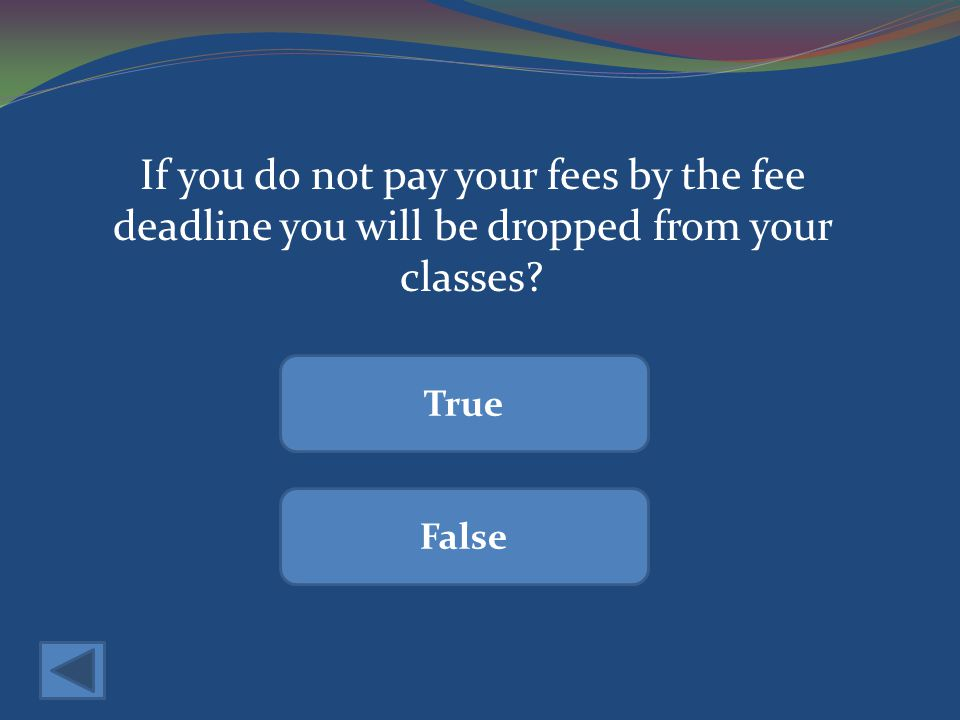 If you do not pay your fees by the fee deadline you will be dropped from your classes True False