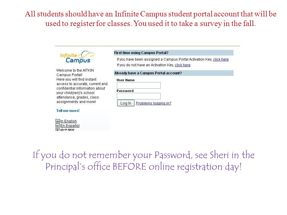 All students should have an Infinite Campus student portal account that will be used to register for classes. You used it to take a survey in the fall