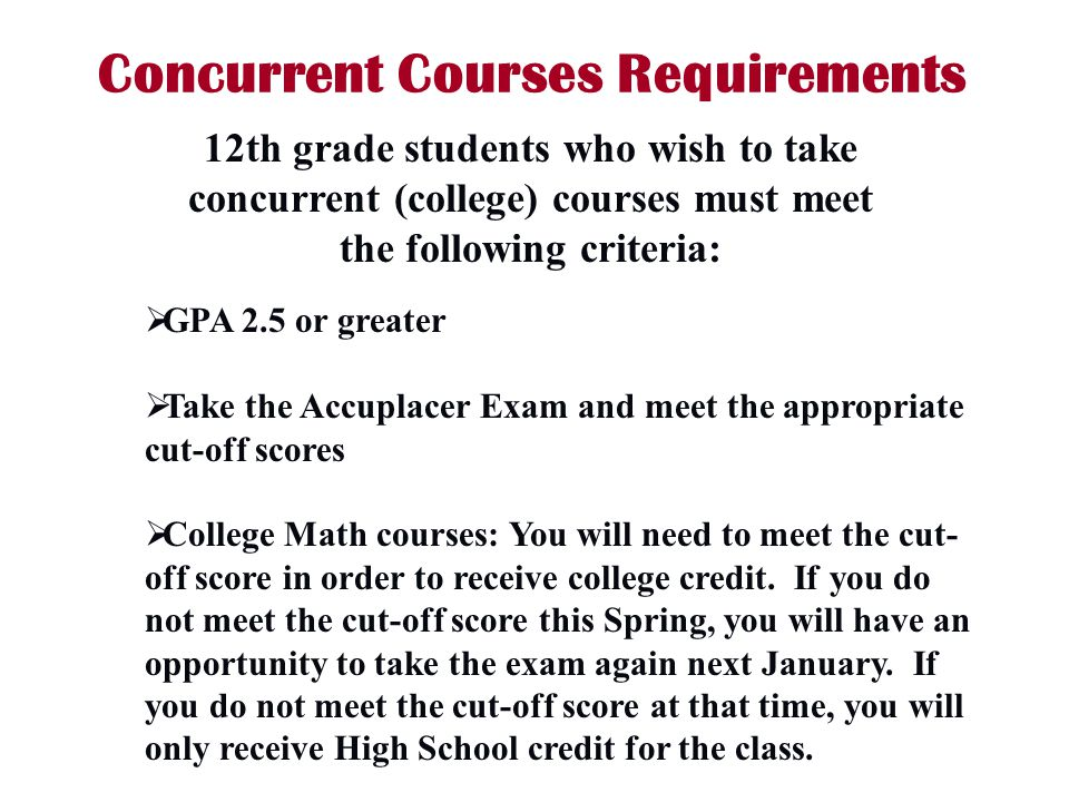 Concurrent Courses Requirements GPA 2.5 or greater Take the Accuplacer Exam and meet the appropriate cut-off scores College Math courses: You will nee