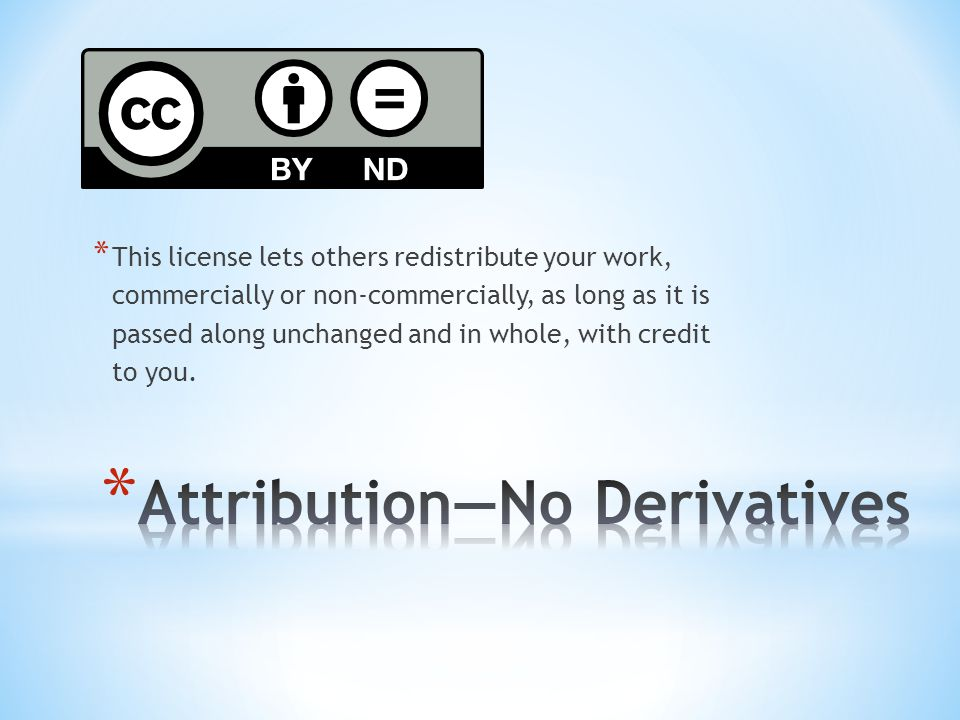 * This license lets others redistribute your work, commercially or non-commercially, as long as it is passed along unchanged and in whole, with credit to you.