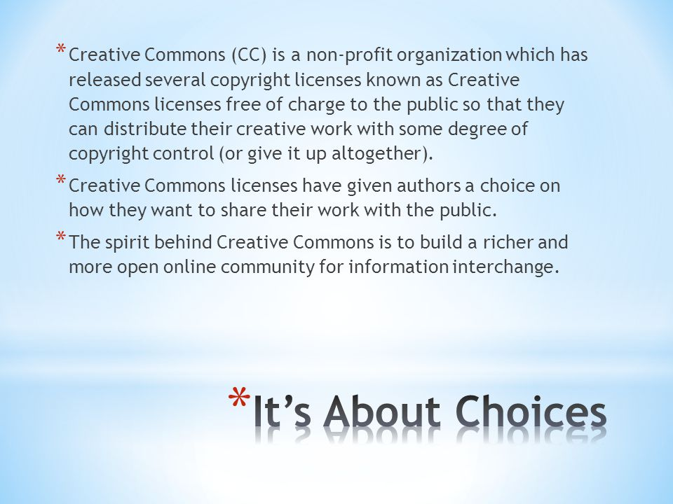 * Creative Commons (CC) is a non-profit organization which has released several copyright licenses known as Creative Commons licenses free of charge to the public so that they can distribute their creative work with some degree of copyright control (or give it up altogether).
