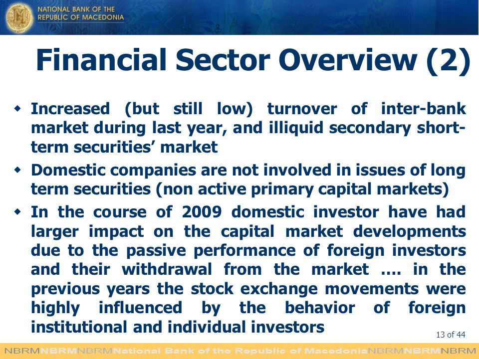 13 of 44 Financial Sector Overview (2) Increased (but still low) turnover of inter-bank market during last year, and illiquid secondary short- term securities market Domestic companies are not involved in issues of long term securities (non active primary capital markets) In the course of 2009 domestic investor have had larger impact on the capital market developments due to the passive performance of foreign investors and their withdrawal from the market ….