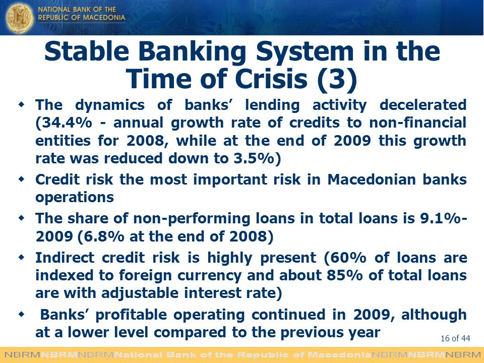 16 of 44 Stable Banking System in the Time of Crisis (3) The dynamics of banks lending activity decelerated (34.4% - annual growth rate of credits to non-financial entities for 2008, while at the end of 2009 this growth rate was reduced down to 3.5%) Credit risk the most important risk in Macedonian banks operations The share of non-performing loans in total loans is 9.1%- 2009 (6.8% at the end of 2008) Indirect credit risk is highly present (60% of loans are indexed to foreign currency and about 85% of total loans are with adjustable interest rate) Banks profitable operating continued in 2009, although at a lower level compared to the previous year