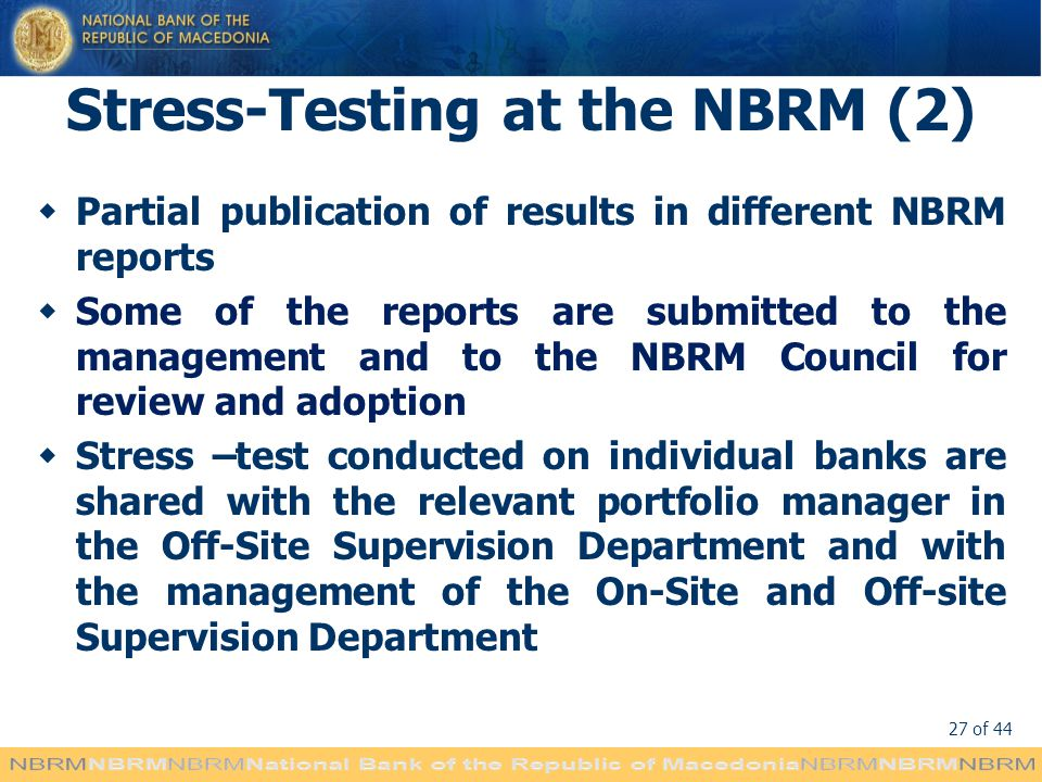 27 of 44 Stress-Testing at the NBRM (2) Partial publication of results in different NBRM reports Some of the reports are submitted to the management and to the NBRM Council for review and adoption Stress –test conducted on individual banks are shared with the relevant portfolio manager in the Off-Site Supervision Department and with the management of the On-Site and Off-site Supervision Department