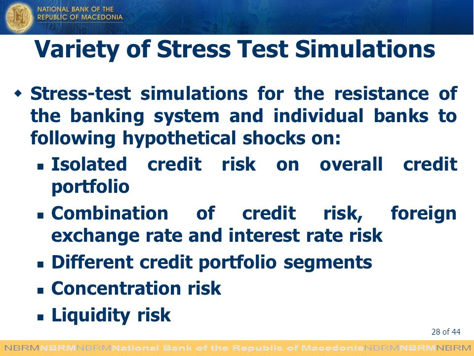 28 of 44 Variety of Stress Test Simulations Stress-test simulations for the resistance of the banking system and individual banks to following hypothetical shocks on: Isolated credit risk on overall credit portfolio Combination of credit risk, foreign exchange rate and interest rate risk Different credit portfolio segments Concentration risk Liquidity risk