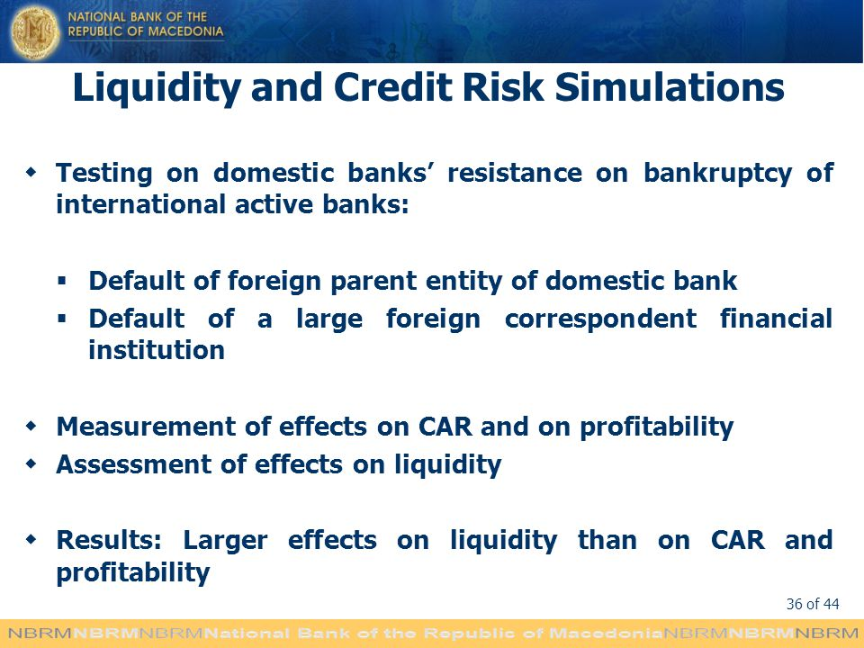 36 of 44 Liquidity and Credit Risk Simulations Testing on domestic banks resistance on bankruptcy of international active banks: Default of foreign parent entity of domestic bank Default of a large foreign correspondent financial institution Measurement of effects on CAR and on profitability Assessment of effects on liquidity Results: Larger effects on liquidity than on CAR and profitability