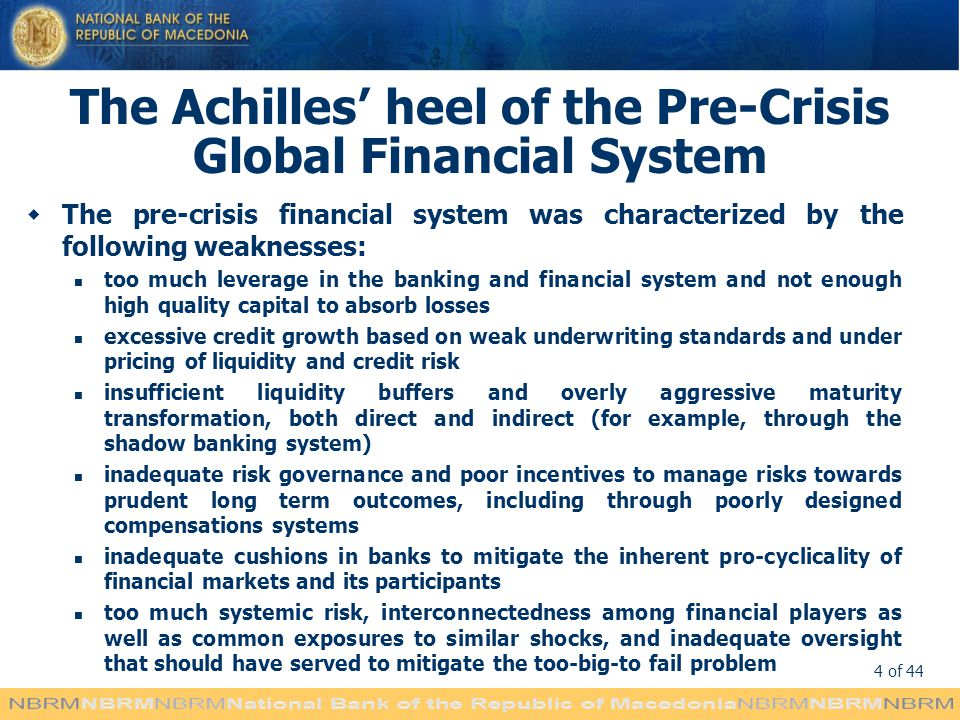 4 of 44 The Achilles heel of the Pre-Crisis Global Financial System The pre-crisis financial system was characterized by the following weaknesses: too much leverage in the banking and financial system and not enough high quality capital to absorb losses excessive credit growth based on weak underwriting standards and under pricing of liquidity and credit risk insufficient liquidity buffers and overly aggressive maturity transformation, both direct and indirect (for example, through the shadow banking system) inadequate risk governance and poor incentives to manage risks towards prudent long term outcomes, including through poorly designed compensations systems inadequate cushions in banks to mitigate the inherent pro-cyclicality of financial markets and its participants too much systemic risk, interconnectedness among financial players as well as common exposures to similar shocks, and inadequate oversight that should have served to mitigate the too-big-to fail problem
