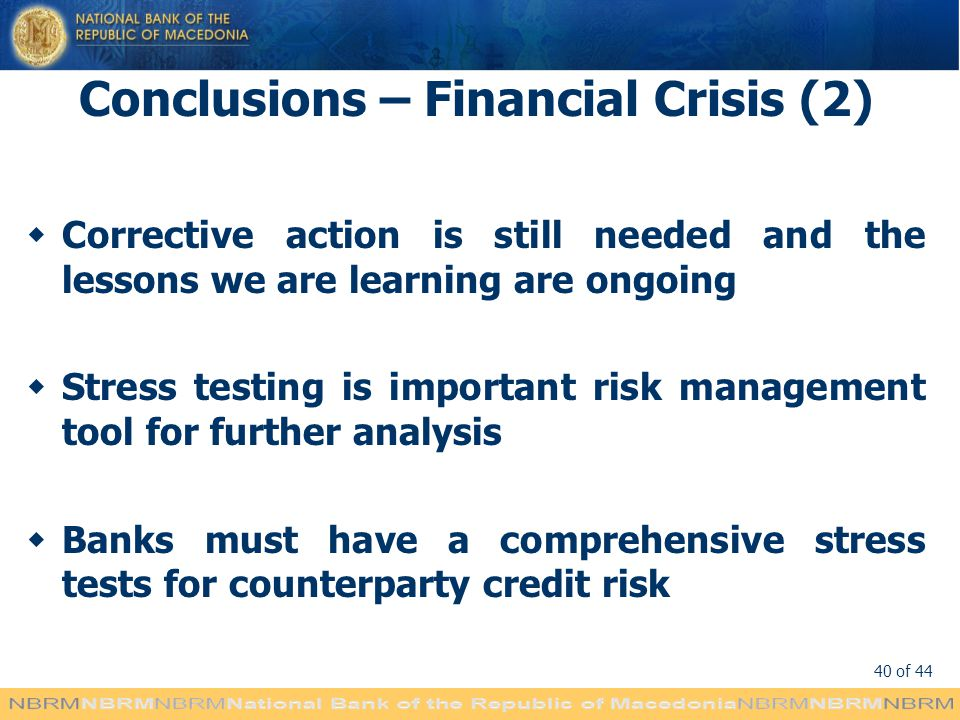 40 of 44 Conclusions – Financial Crisis (2) Corrective action is still needed and the lessons we are learning are ongoing Stress testing is important risk management tool for further analysis Banks must have a comprehensive stress tests for counterparty credit risk