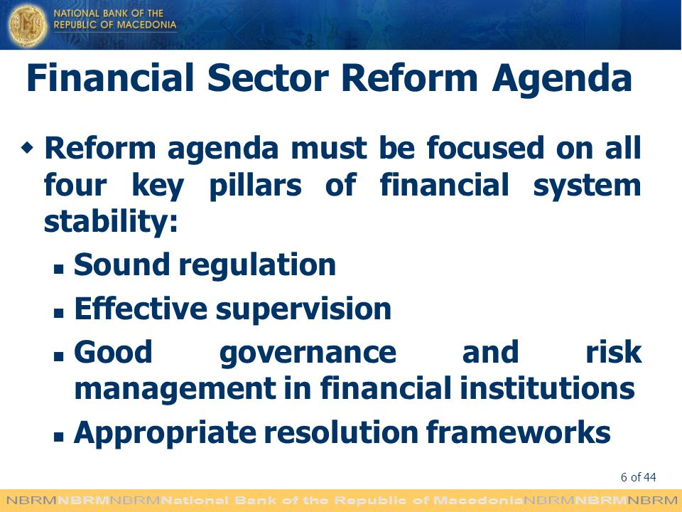 6 of 44 Financial Sector Reform Agenda Reform agenda must be focused on all four key pillars of financial system stability: Sound regulation Effective supervision Good governance and risk management in financial institutions Appropriate resolution frameworks