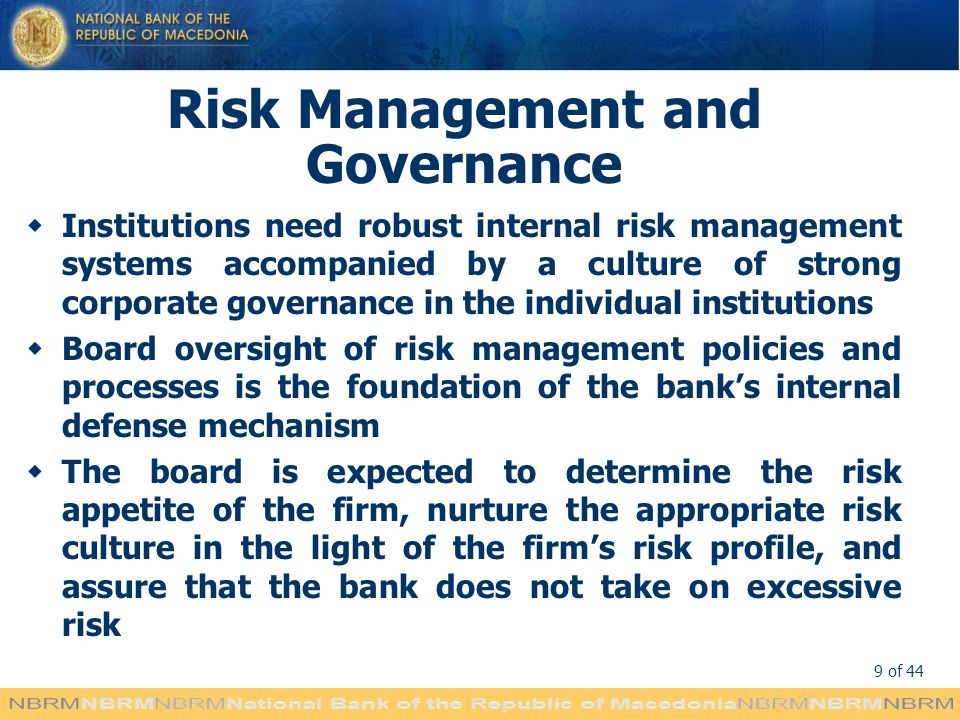 9 of 44 Risk Management and Governance Institutions need robust internal risk management systems accompanied by a culture of strong corporate governance in the individual institutions Board oversight of risk management policies and processes is the foundation of the banks internal defense mechanism The board is expected to determine the risk appetite of the firm, nurture the appropriate risk culture in the light of the firms risk profile, and assure that the bank does not take on excessive risk