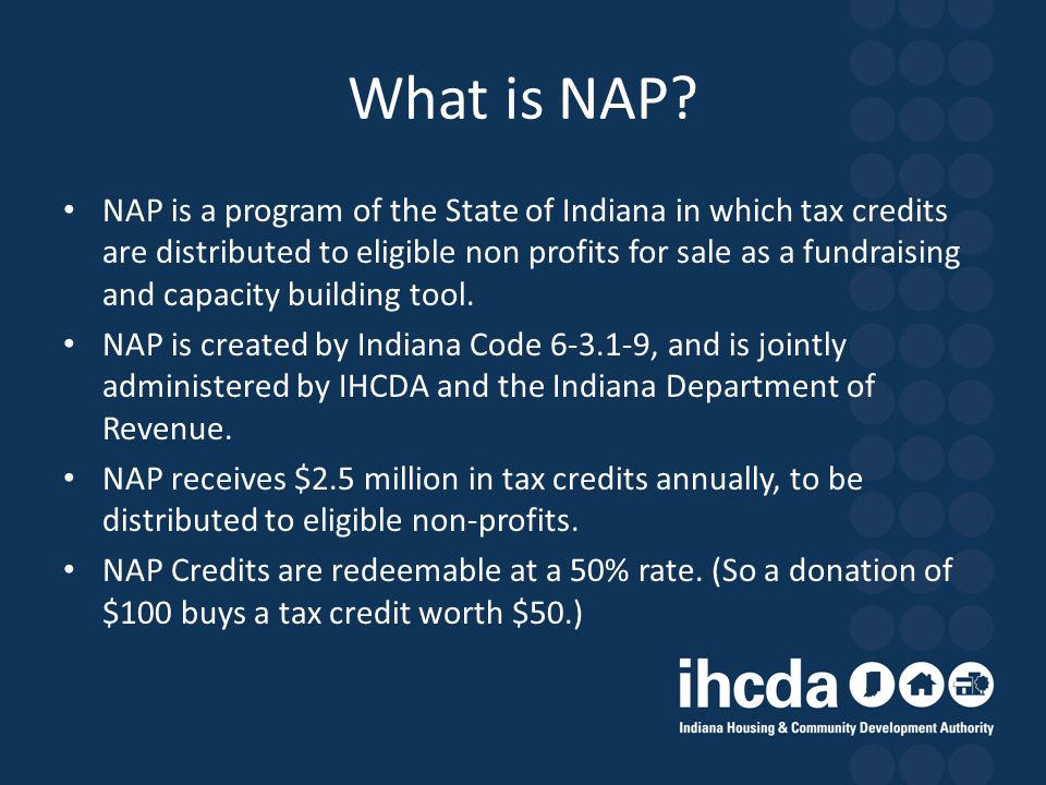 What is NAP? NAP is a program of the State of Indiana in which tax credits are distributed to eligible non profits for sale as a fundraising and capac