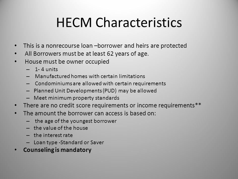 HECM Characteristics This is a nonrecourse loan –borrower and heirs are protected All Borrowers must be at least 62 years of age.