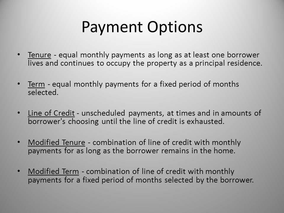 Payment Options Tenure - equal monthly payments as long as at least one borrower lives and continues to occupy the property as a principal residence.