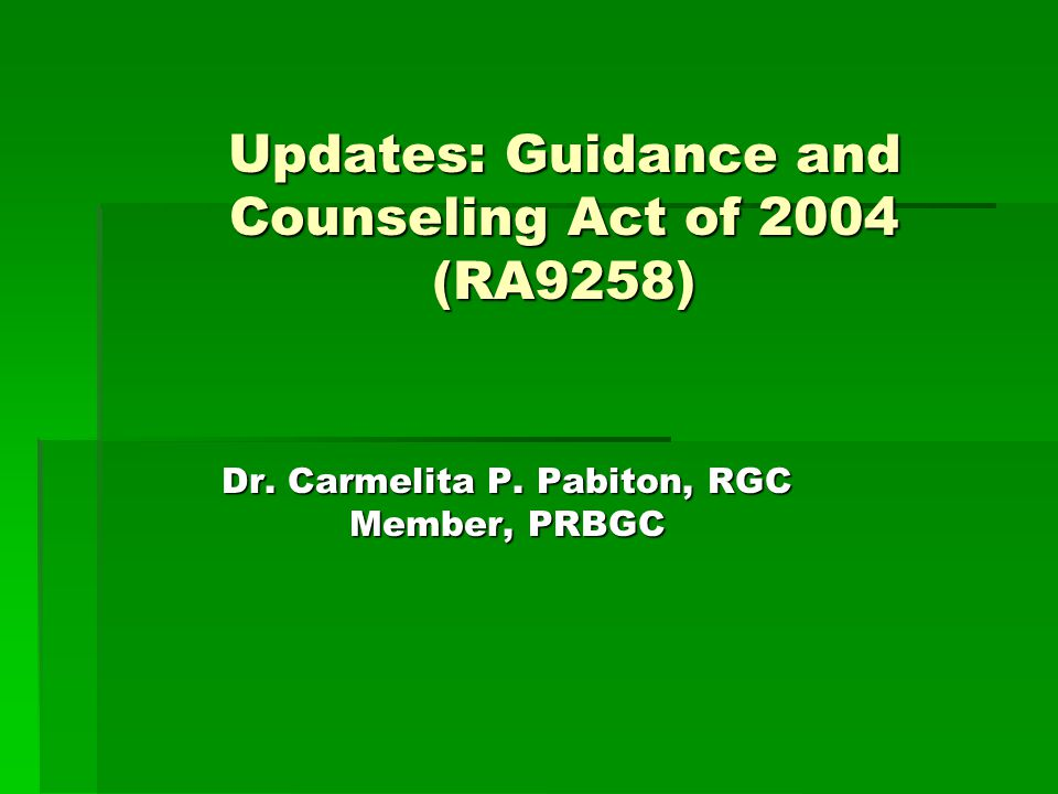 Updates: Guidance and Counseling Act of 2004 (RA9258) Dr. Carmelita P. Pabiton, RGC Member, PRBGC October 6, 2011