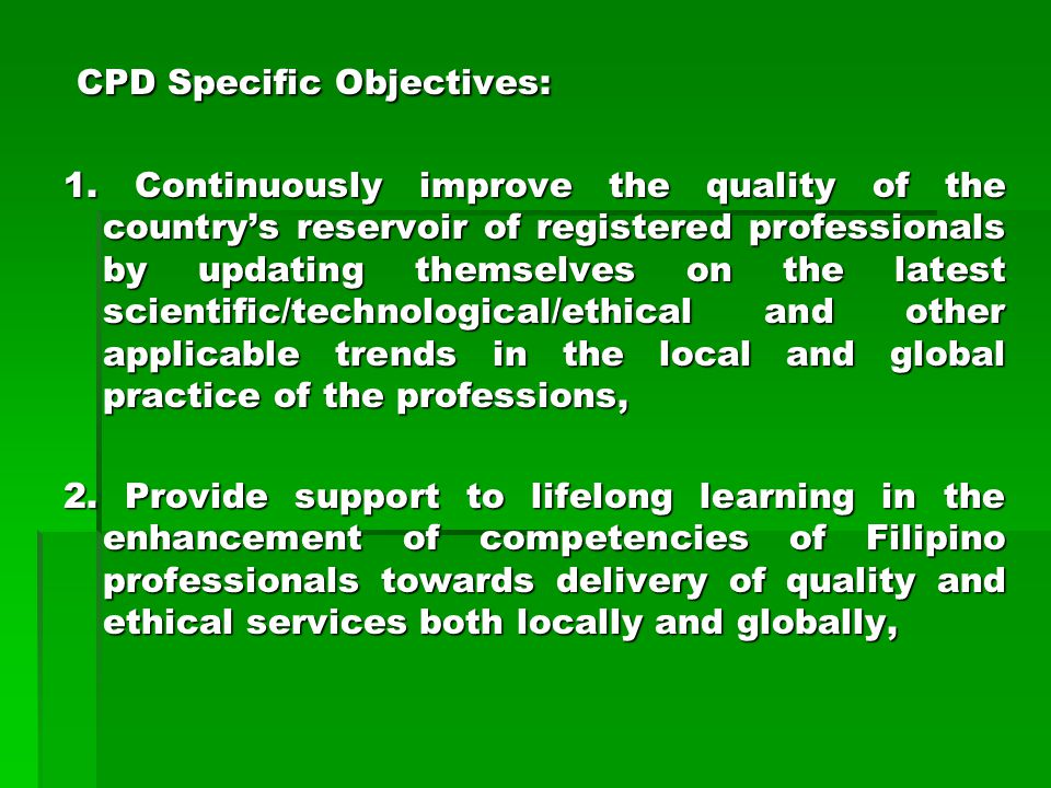 CPD Specific Objectives: CPD Specific Objectives: 1. Continuously improve the quality of the countrys reservoir of registered professionals by updatin