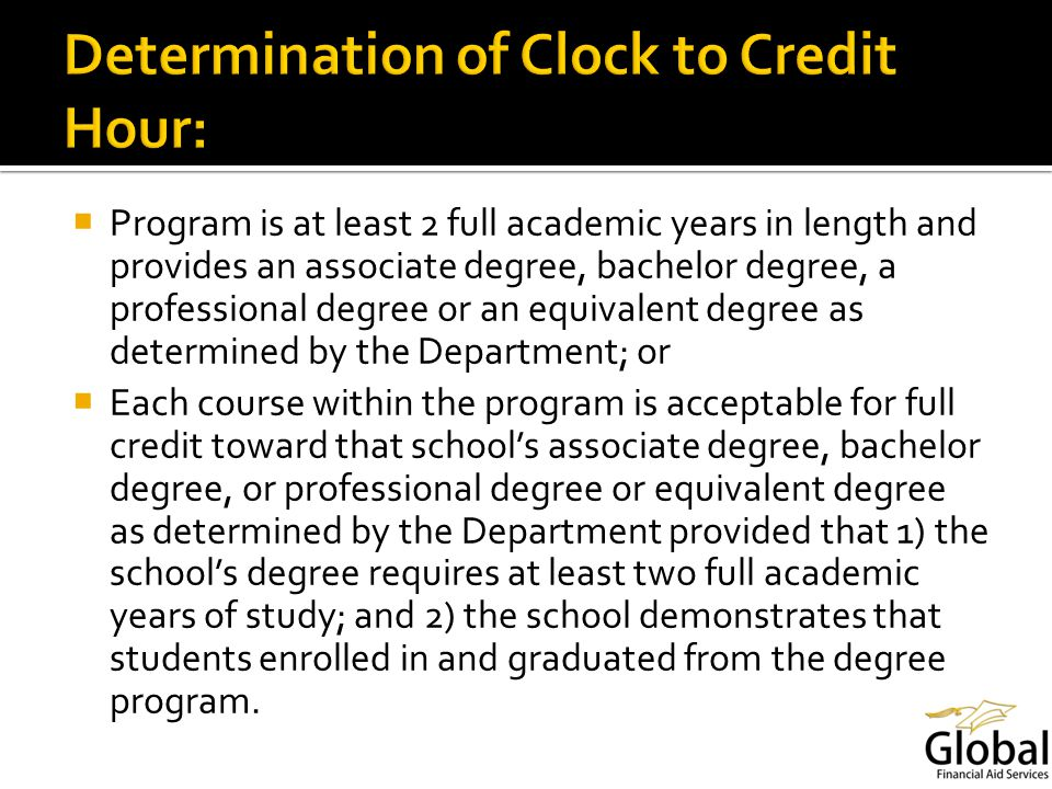 Program is at least 2 full academic years in length and provides an associate degree, bachelor degree, a professional degree or an equivalent degree as determined by the Department; or Each course within the program is acceptable for full credit toward that schools associate degree, bachelor degree, or professional degree or equivalent degree as determined by the Department provided that 1) the schools degree requires at least two full academic years of study; and 2) the school demonstrates that students enrolled in and graduated from the degree program.