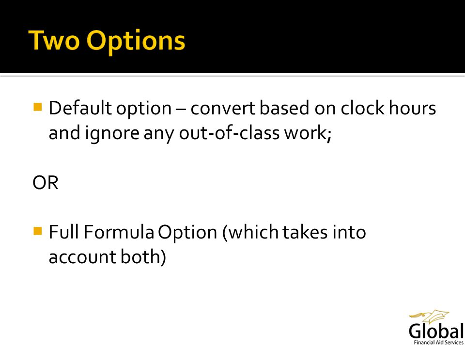 Default option – convert based on clock hours and ignore any out-of-class work; OR Full Formula Option (which takes into account both)