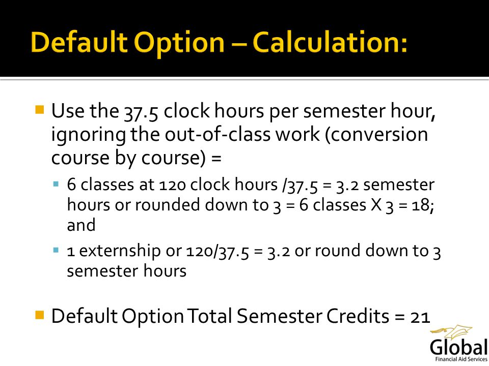 Use the 37.5 clock hours per semester hour, ignoring the out-of-class work (conversion course by course) = 6 classes at 120 clock hours /37.5 = 3.2 semester hours or rounded down to 3 = 6 classes X 3 = 18; and 1 externship or 120/37.5 = 3.2 or round down to 3 semester hours Default Option Total Semester Credits = 21