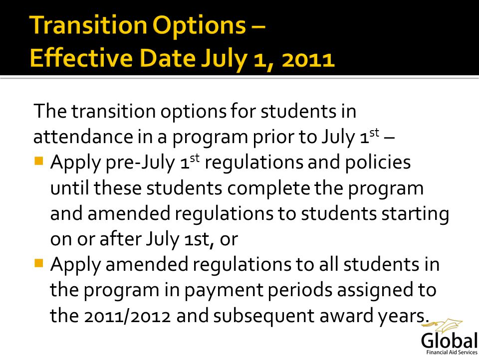 The transition options for students in attendance in a program prior to July 1 st – Apply pre-July 1 st regulations and policies until these students complete the program and amended regulations to students starting on or after July 1st, or Apply amended regulations to all students in the program in payment periods assigned to the 2011/2012 and subsequent award years.