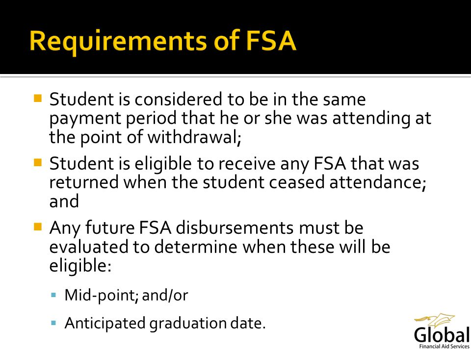 Student is considered to be in the same payment period that he or she was attending at the point of withdrawal; Student is eligible to receive any FSA that was returned when the student ceased attendance; and Any future FSA disbursements must be evaluated to determine when these will be eligible: Mid-point; and/or Anticipated graduation date.