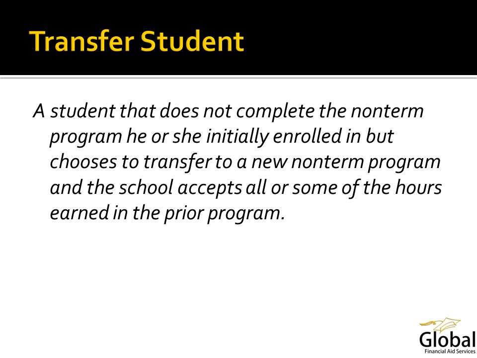 A student that does not complete the nonterm program he or she initially enrolled in but chooses to transfer to a new nonterm program and the school accepts all or some of the hours earned in the prior program.