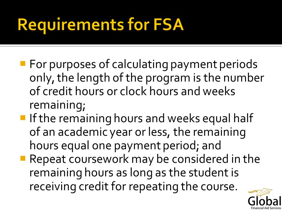 For purposes of calculating payment periods only, the length of the program is the number of credit hours or clock hours and weeks remaining; If the remaining hours and weeks equal half of an academic year or less, the remaining hours equal one payment period; and Repeat coursework may be considered in the remaining hours as long as the student is receiving credit for repeating the course.
