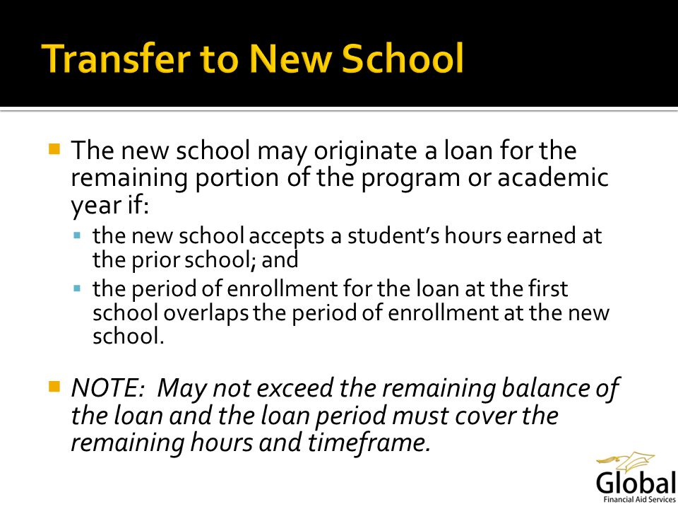 The new school may originate a loan for the remaining portion of the program or academic year if: the new school accepts a students hours earned at the prior school; and the period of enrollment for the loan at the first school overlaps the period of enrollment at the new school.