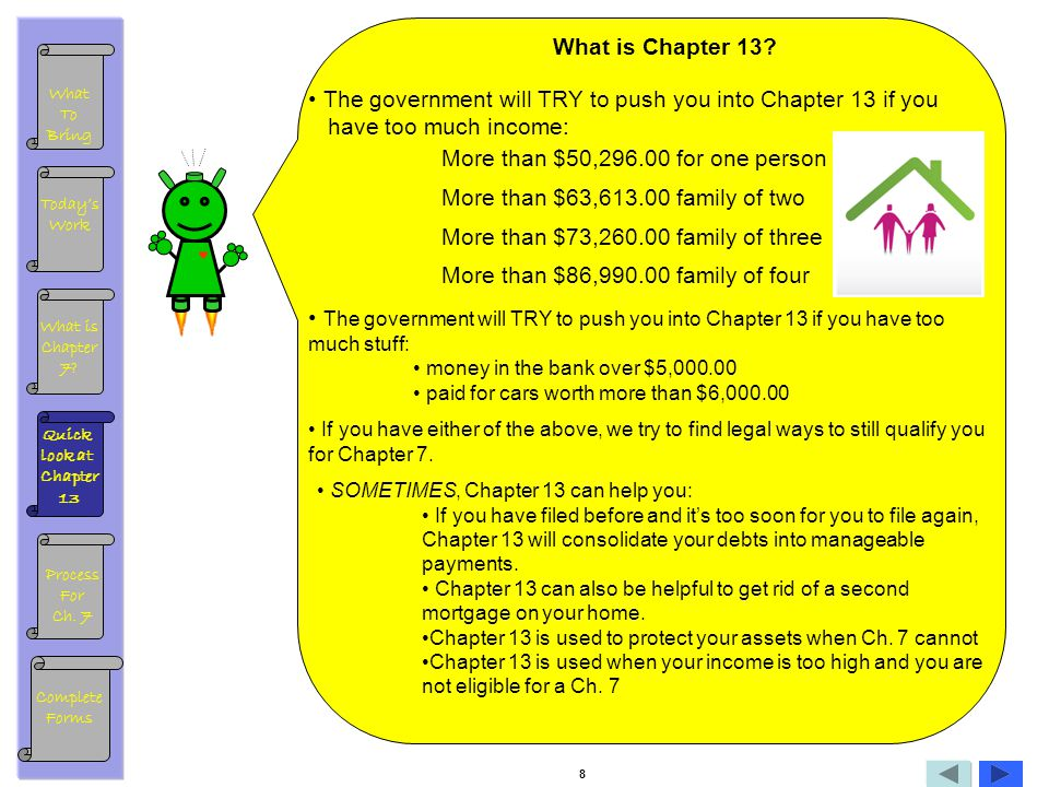 What is Chapter 13? The government will TRY to push you into Chapter 13 if you have too much income: More than $50,296.00 for one person More than $63