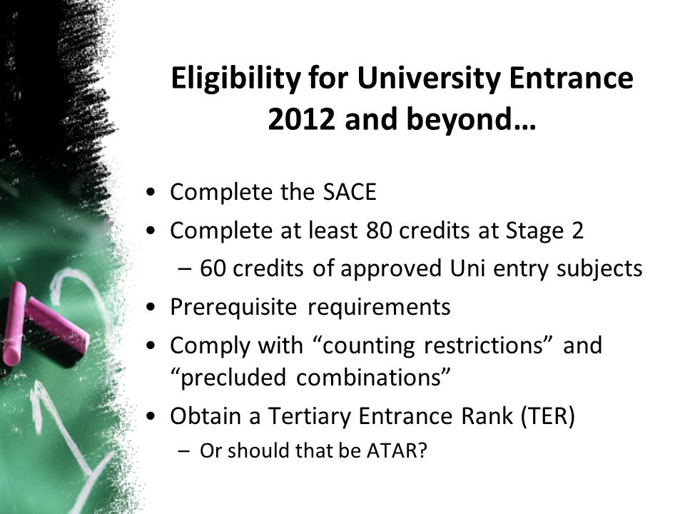 Complete the SACE Complete at least 80 credits at Stage 2 –60 credits of approved Uni entry subjects Prerequisite requirements Comply with counting restrictions and precluded combinations Obtain a Tertiary Entrance Rank (TER) –Or should that be ATAR.