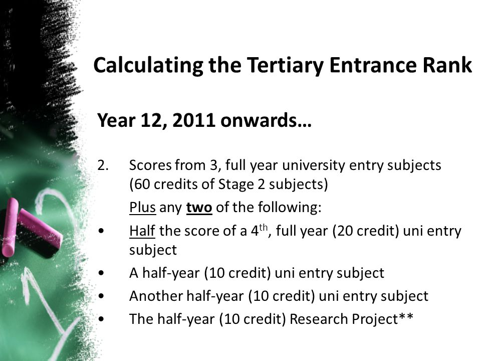 Year 12, 2011 onwards… 2.Scores from 3, full year university entry subjects (60 credits of Stage 2 subjects) Plus any two of the following: Half the score of a 4 th, full year (20 credit) uni entry subject A half-year (10 credit) uni entry subject Another half-year (10 credit) uni entry subject The half-year (10 credit) Research Project**