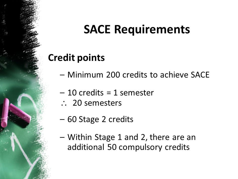 Credit points –Minimum 200 credits to achieve SACE –10 credits = 1 semester \ 20 semesters –60 Stage 2 credits –Within Stage 1 and 2, there are an add