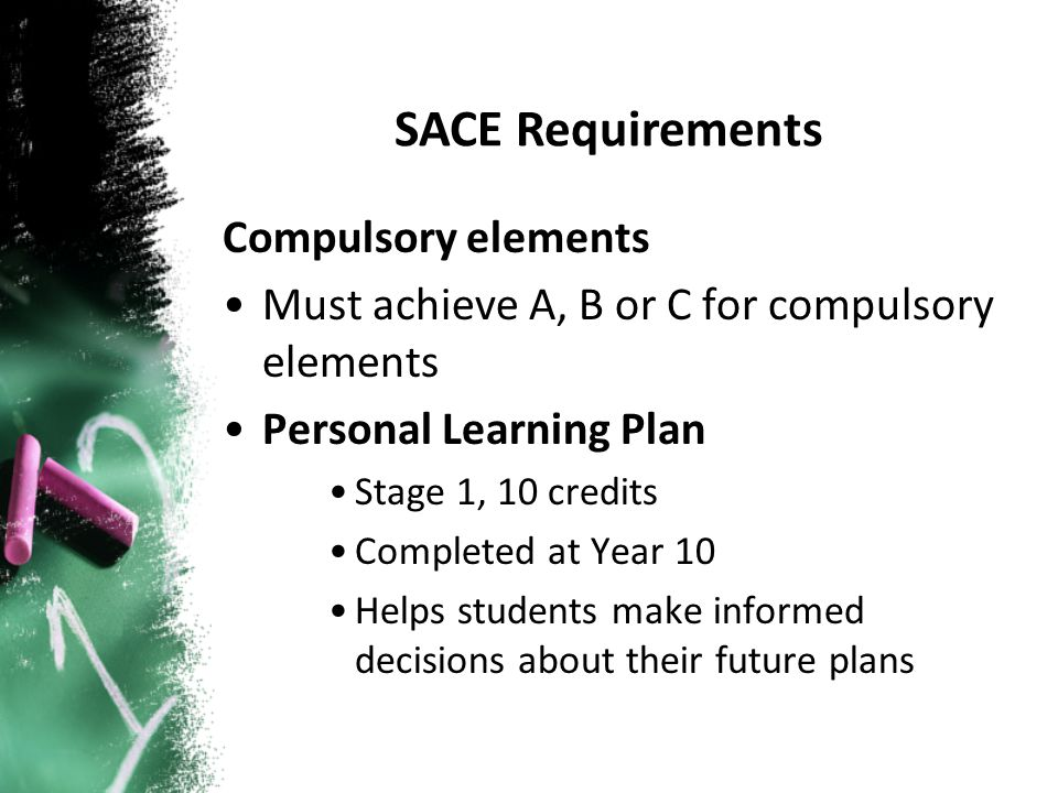 Compulsory elements Must achieve A, B or C for compulsory elements Personal Learning Plan Stage 1, 10 credits Completed at Year 10 Helps students make informed decisions about their future plans SACE Requirements